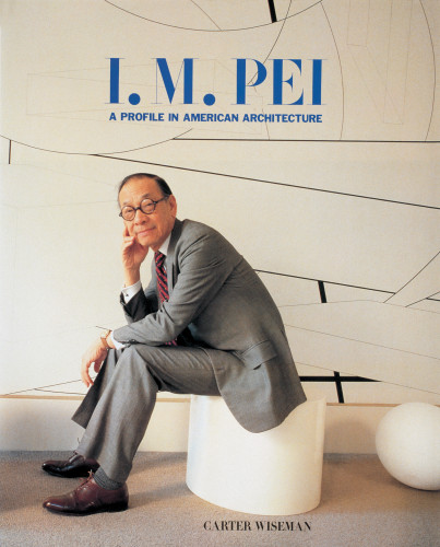 I.M Pei: A Profile in American Architecture