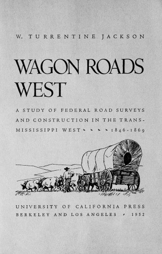 Wagon Roads West, A study of Federal road surveys and construction in the Trans-Mississippi West, 1846–1869