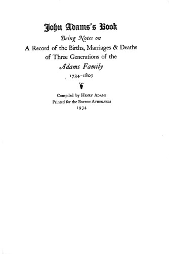 John Adams's Book, Being notes on a Record of the Births, Marriages and Deaths of Three Generations of the Adams Family 1734–1807
