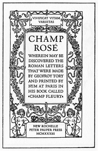 "Champ Rosé, Wherein May Be Discovered the Roman Letters That Were Made by Geofroy Tory and Printed by Him at Paris in His Book Called ""Champ Fleury"""