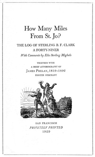 How Many Miles from St. Jo? The Log of Sterling B.F. Clark, a Forty-Niner, with Comments by Ella Sterling Mighels Together with a Brief Autobiography of James Phelan, 1819–1892, Pioneer Merchant