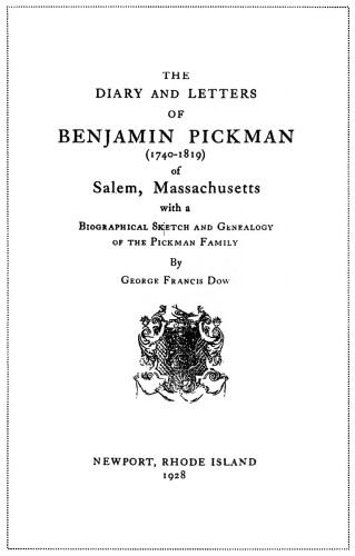 The Diary and Letters of Benjamin Pickman (1740–1819) of Salem, Massachusetts With a Biographical Sketch and Genealogy of the Pickman Family, by George Francis Dow