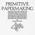 Primitive Papermaking: An Account of a Mexican Sojourn and of a Voyage to the Pacific Islands in Search of Information, Implements, and Specimens Relating to the Making & Decorating of Bark Paper