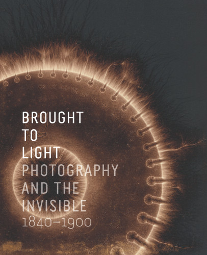 Brought to Light: Photography and the Invisible, 1840–1900